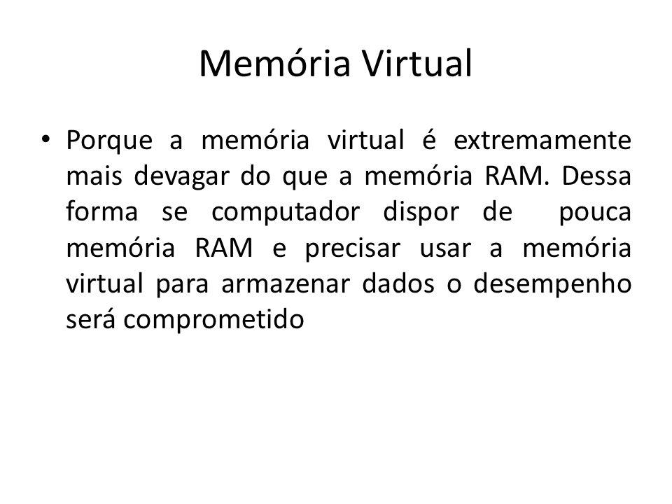 Memória Virtual Porque a memória virtual é extremamente mais devagar do que a memória RAM. Dessa forma se computador dispor de pouca memória RAM e pre