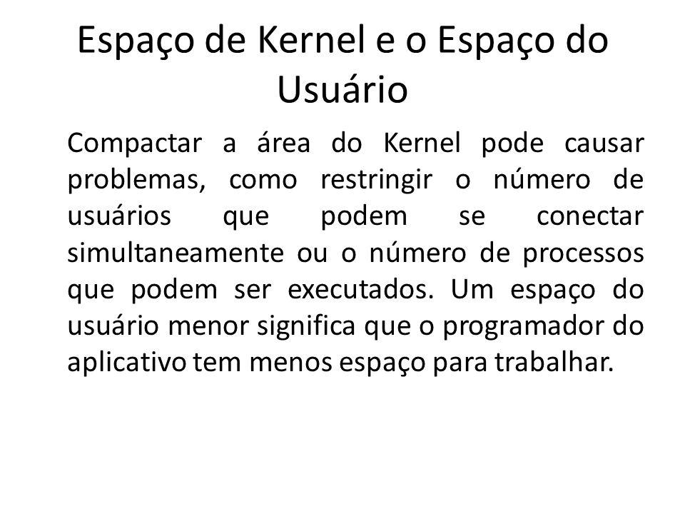 Espaço de Kernel e o Espaço do Usuário Compactar a área do Kernel pode causar problemas, como restringir o número de usuários que podem se conectar si