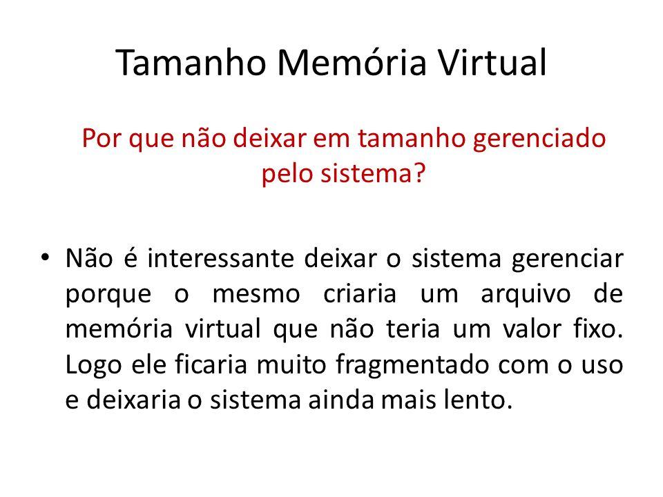 Tamanho Memória Virtual Por que não deixar em tamanho gerenciado pelo sistema? Não é interessante deixar o sistema gerenciar porque o mesmo criaria um