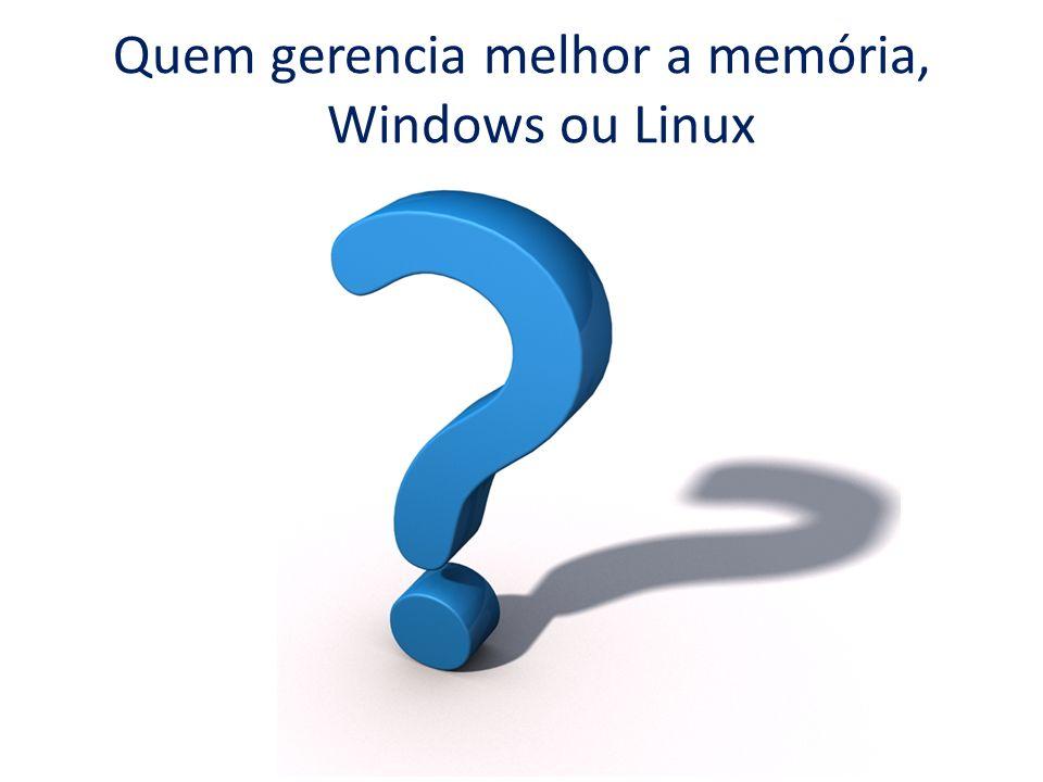 Quem gerencia melhor a memória, Windows ou Linux