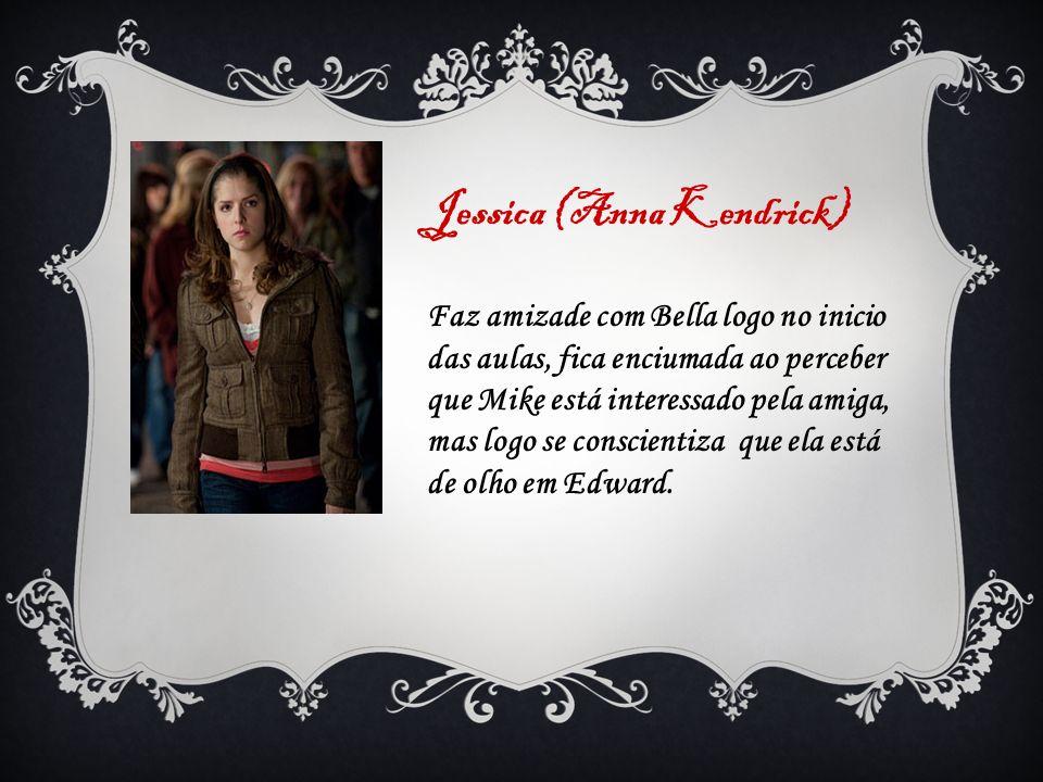 Jessica (Anna Kendrick) Faz amizade com Bella logo no inicio das aulas, fica enciumada ao perceber que Mike está interessado pela amiga, mas logo se c