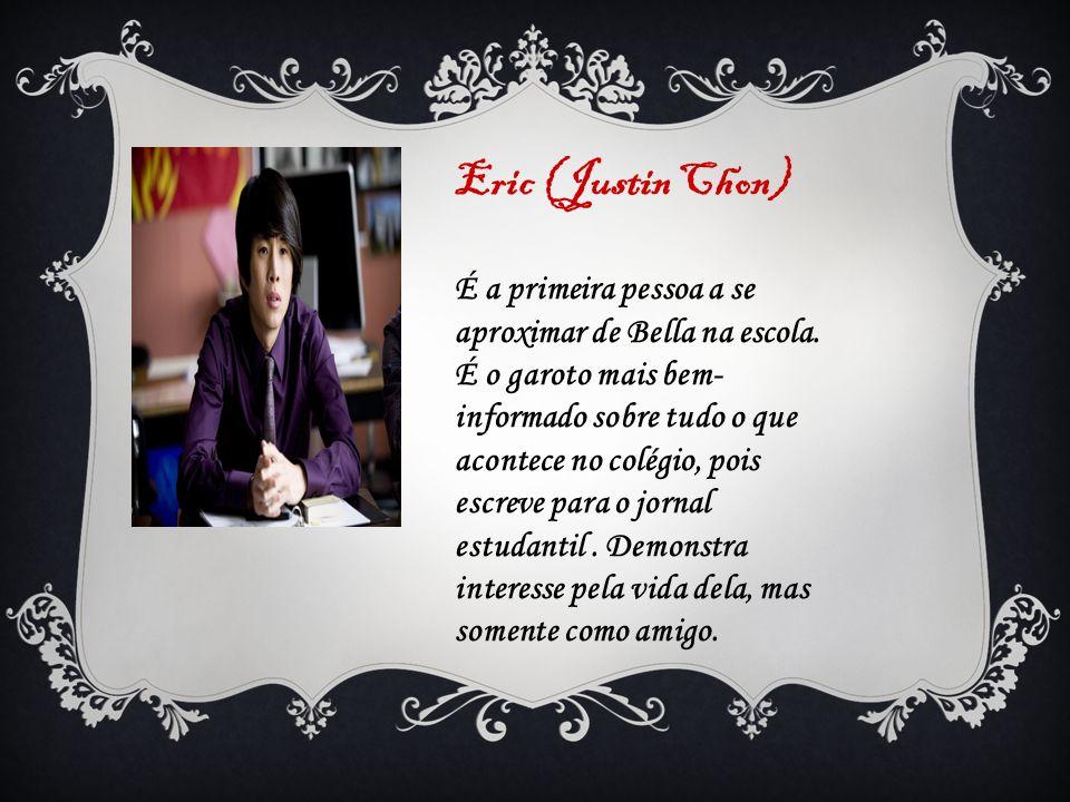 Eric (Justin Chon) É a primeira pessoa a se aproximar de Bella na escola. É o garoto mais bem- informado sobre tudo o que acontece no colégio, pois es