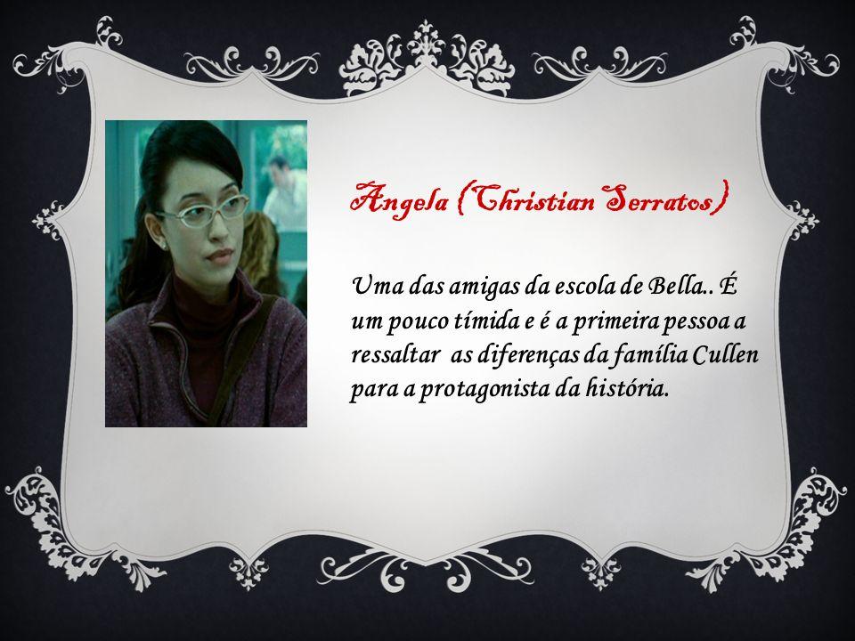 Angela (Christian Serratos) Uma das amigas da escola de Bella.. É um pouco tímida e é a primeira pessoa a ressaltar as diferenças da família Cullen pa