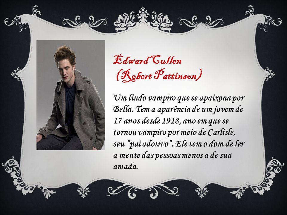 Edward Cullen (Robert Pattinson) Um lindo vampiro que se apaixona por Bella. Tem a aparência de um jovem de 17 anos desde 1918, ano em que se tornou v