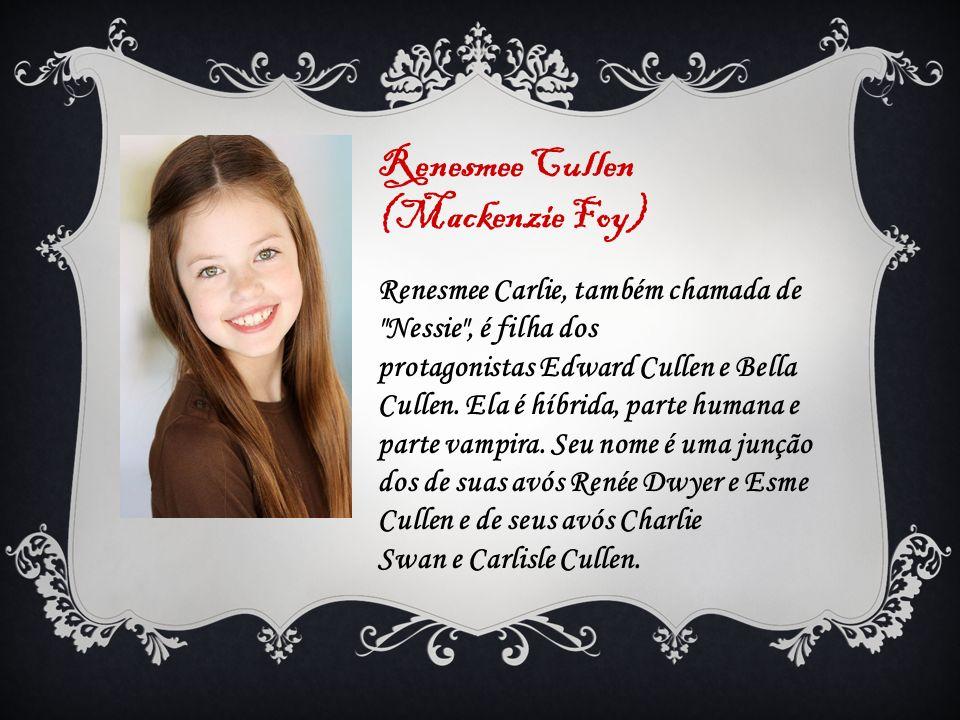 Renesmee Cullen (Mackenzie Foy) Renesmee Carlie, também chamada de