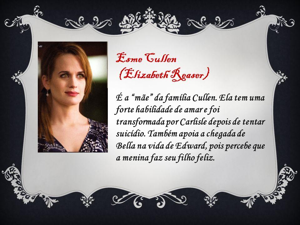 Esme Cullen (Elizabeth Reaser) É a mãe da família Cullen. Ela tem uma forte habilidade de amar e foi transformada por Carlisle depois de tentar suicíd
