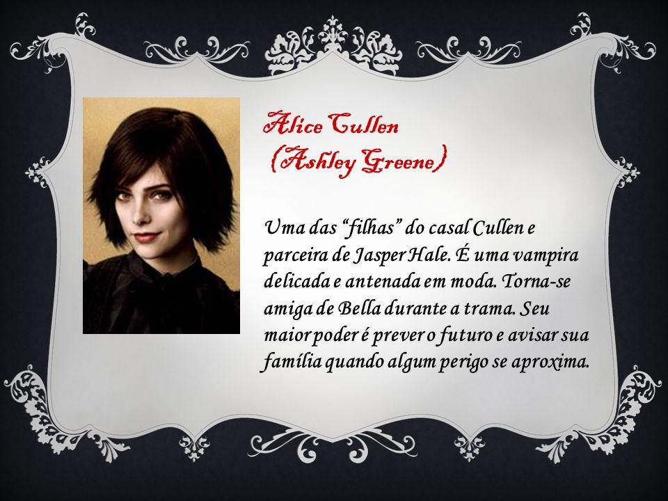 Alice Cullen (Ashley Greene) Uma das filhas do casal Cullen e parceira de Jasper Hale. É uma vampira delicada e antenada em moda. Torna-se amiga de Be