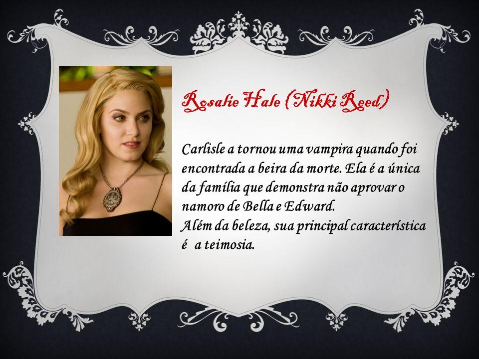 Rosalie Hale (Nikki Reed) Carlisle a tornou uma vampira quando foi encontrada a beira da morte. Ela é a única da família que demonstra não aprovar o n