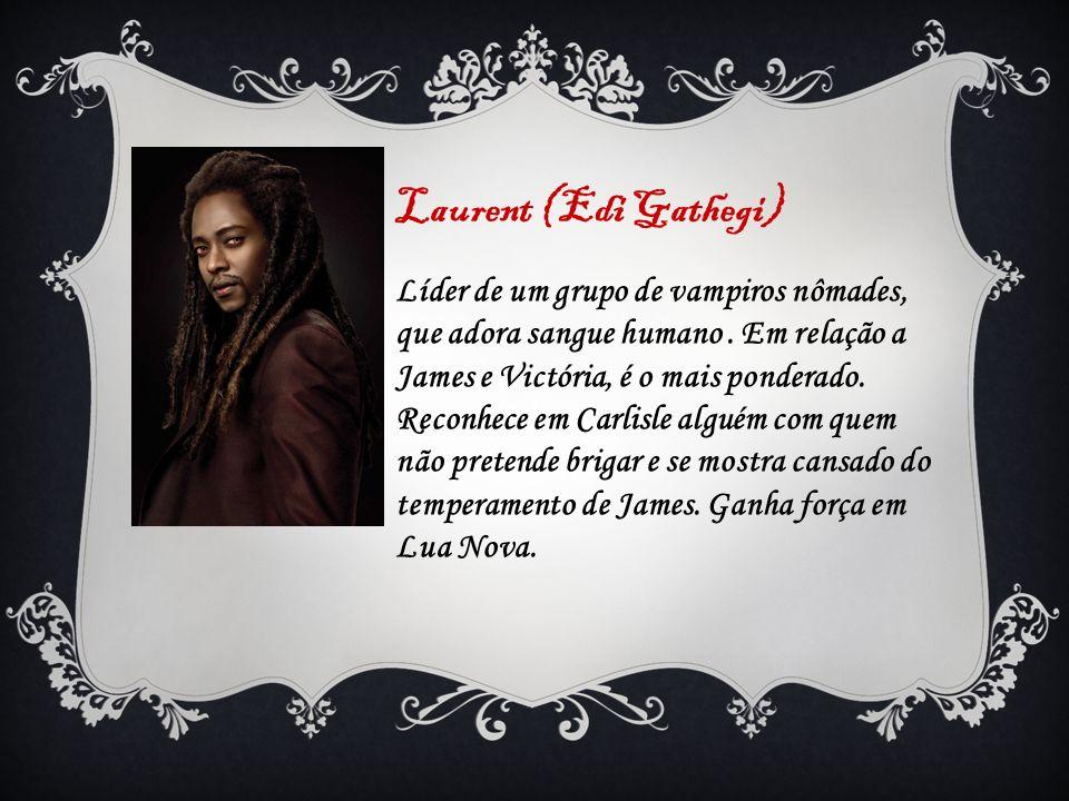 Laurent (Edi Gathegi) Líder de um grupo de vampiros nômades, que adora sangue humano. Em relação a James e Victória, é o mais ponderado. Reconhece em