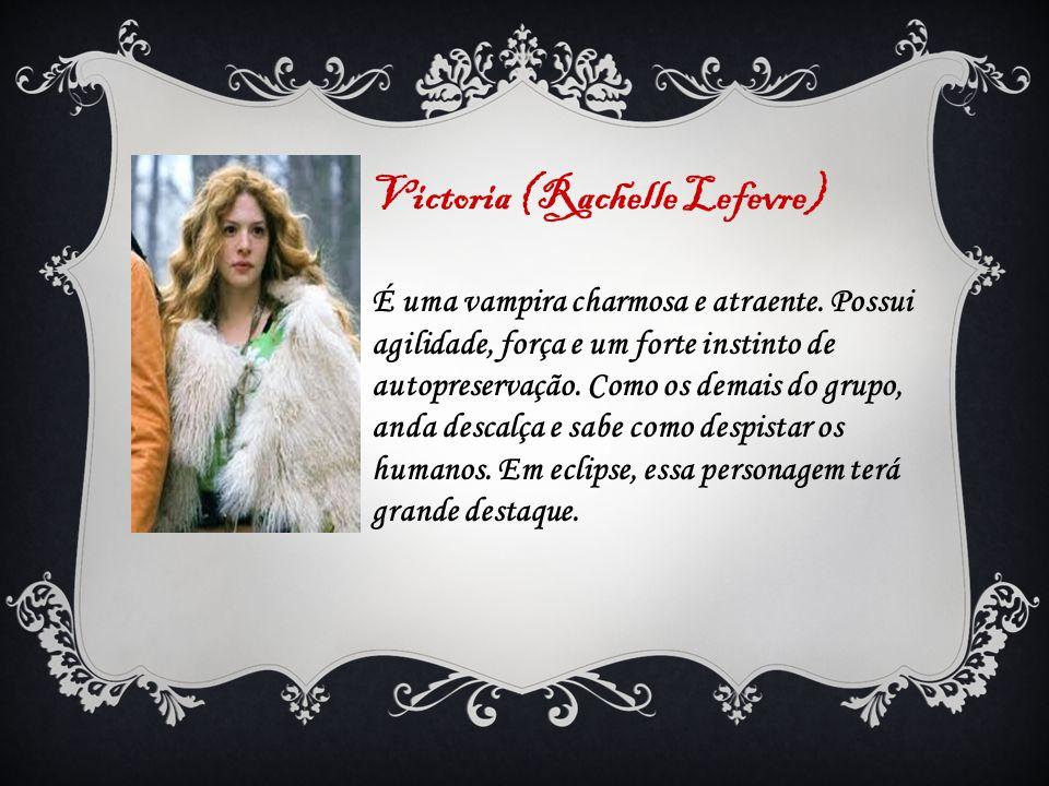 Victoria (Rachelle Lefevre) É uma vampira charmosa e atraente. Possui agilidade, força e um forte instinto de autopreservação. Como os demais do grupo