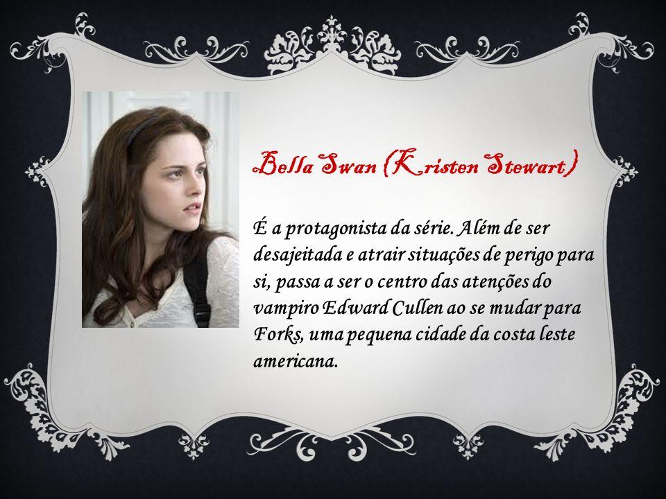 Bella Swan (Kristen Stewart) É a protagonista da série. Além de ser desajeitada e atrair situações de perigo para si, passa a ser o centro das atençõe