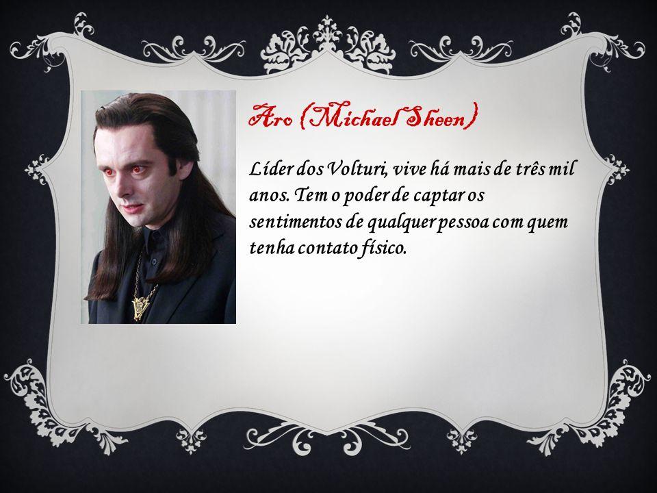 Aro (Michael Sheen) Líder dos Volturi, vive há mais de três mil anos. Tem o poder de captar os sentimentos de qualquer pessoa com quem tenha contato f