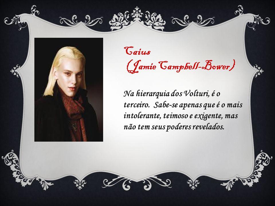 Caius (Jamie Campbell-Bower) Na hierarquia dos Volturi, é o terceiro. Sabe-se apenas que é o mais intolerante, teimoso e exigente, mas não tem seus po