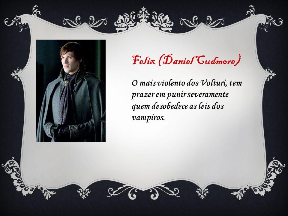 Felix (Daniel Cudmore) O mais violento dos Volturi, tem prazer em punir severamente quem desobedece as leis dos vampiros.