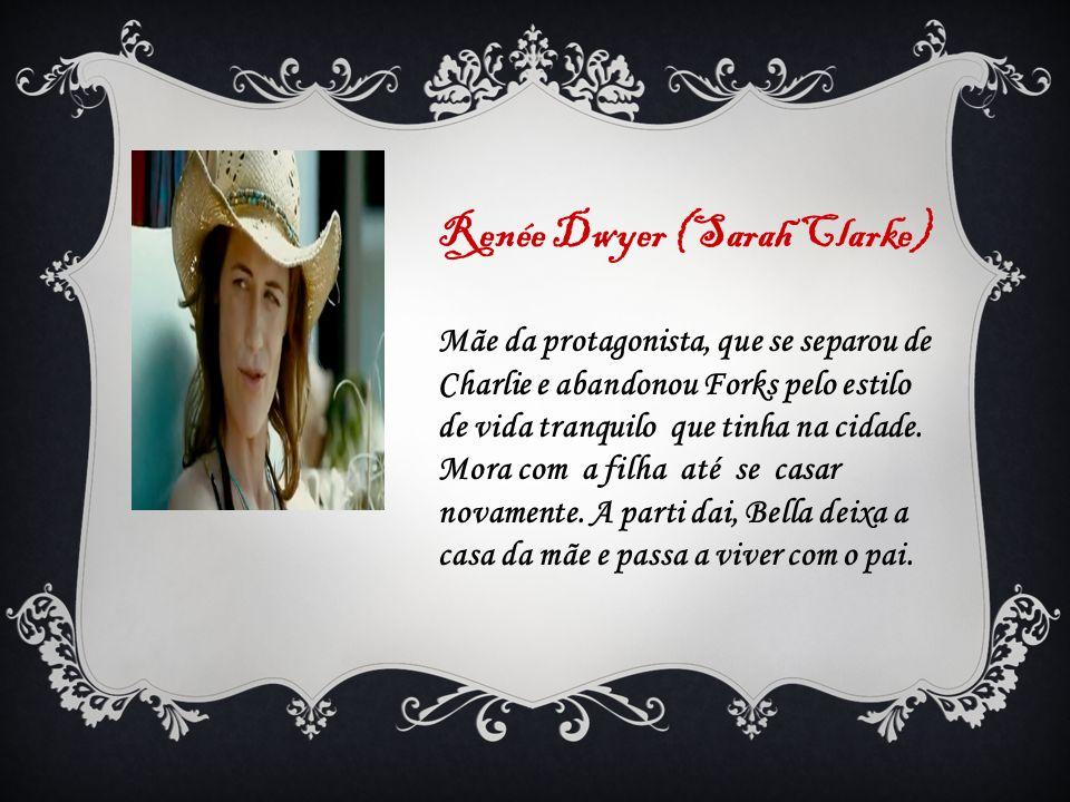 Renée Dwyer (Sarah Clarke) Mãe da protagonista, que se separou de Charlie e abandonou Forks pelo estilo de vida tranquilo que tinha na cidade. Mora co