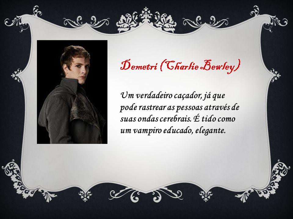 Demetri (Charlie Bewley) Um verdadeiro caçador, já que pode rastrear as pessoas através de suas ondas cerebrais. É tido como um vampiro educado, elega