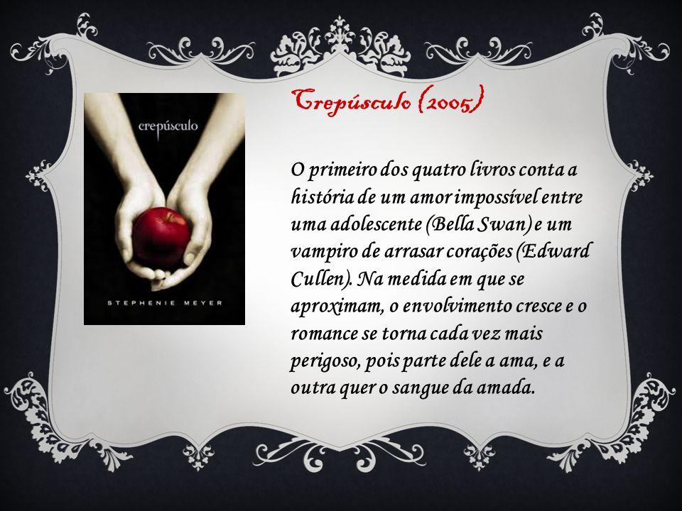 Crepúsculo (2005) O primeiro dos quatro livros conta a história de um amor impossível entre uma adolescente (Bella Swan) e um vampiro de arrasar coraç