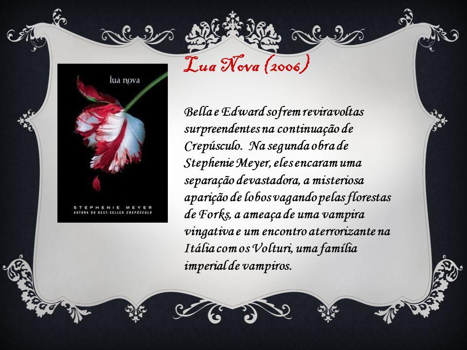 Lua Nova (2006) Bella e Edward sofrem reviravoltas surpreendentes na continuação de Crepúsculo. Na segunda obra de Stephenie Meyer, eles encaram uma s