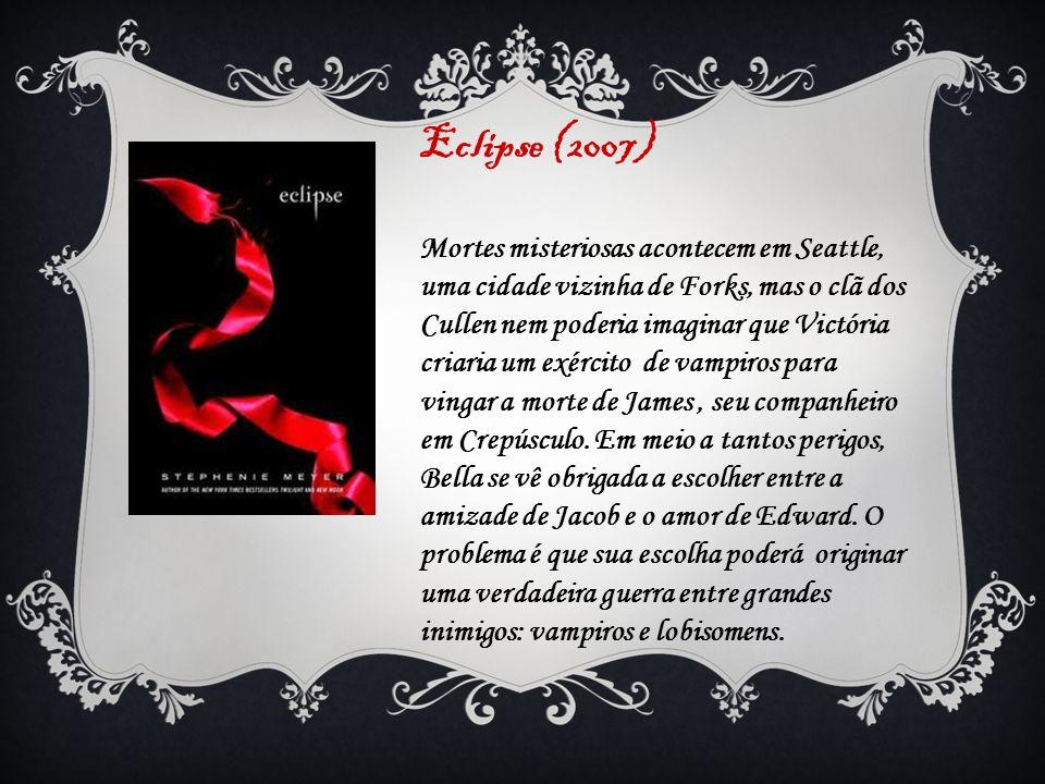 Eclipse (2007) Mortes misteriosas acontecem em Seattle, uma cidade vizinha de Forks, mas o clã dos Cullen nem poderia imaginar que Victória criaria um