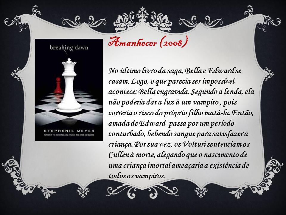 Amanhecer (2008) No último livro da saga, Bella e Edward se casam. Logo, o que parecia ser impossível acontece: Bella engravida. Segundo a lenda, ela