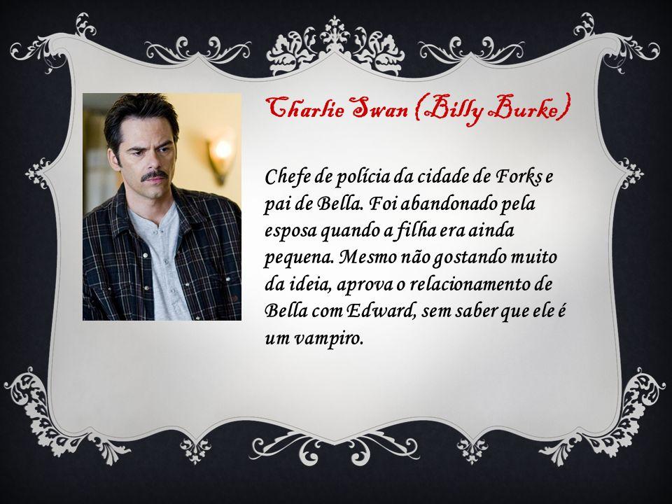 Charlie Swan (Billy Burke) Chefe de polícia da cidade de Forks e pai de Bella. Foi abandonado pela esposa quando a filha era ainda pequena. Mesmo não