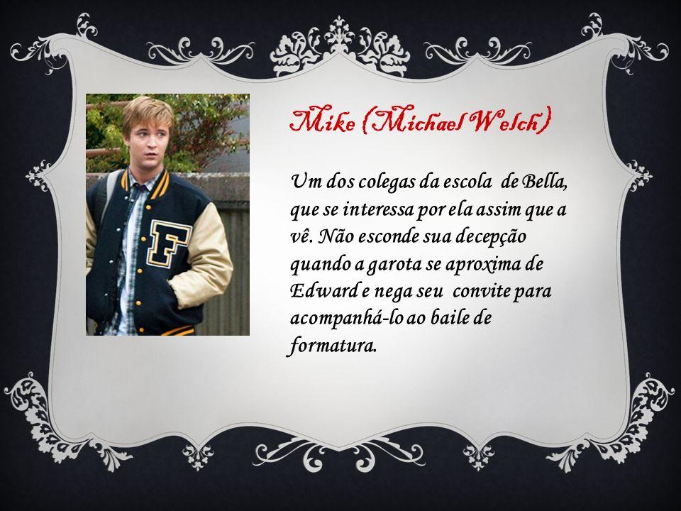 Mike (Michael Welch) Um dos colegas da escola de Bella, que se interessa por ela assim que a vê. Não esconde sua decepção quando a garota se aproxima