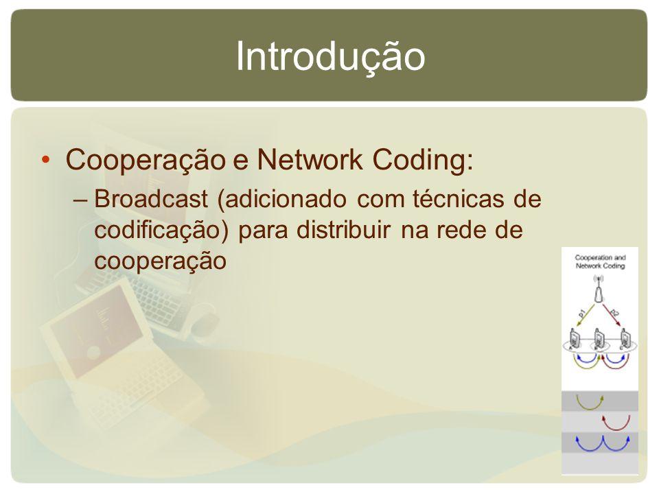 Introdução Cooperação e Network Coding: –Broadcast (adicionado com técnicas de codificação) para distribuir na rede de cooperação