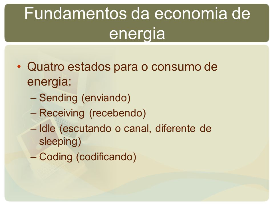Fundamentos da economia de energia Quatro estados para o consumo de energia: –Sending (enviando) –Receiving (recebendo) –Idle (escutando o canal, diferente de sleeping) –Coding (codificando)