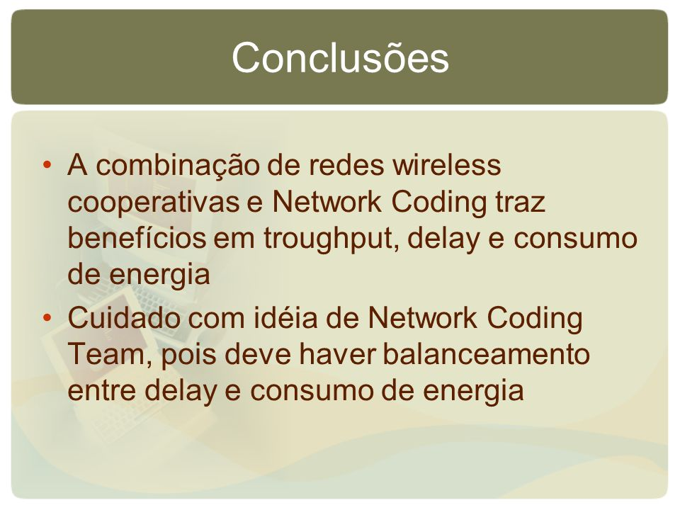 Conclusões A combinação de redes wireless cooperativas e Network Coding traz benefícios em troughput, delay e consumo de energia Cuidado com idéia de