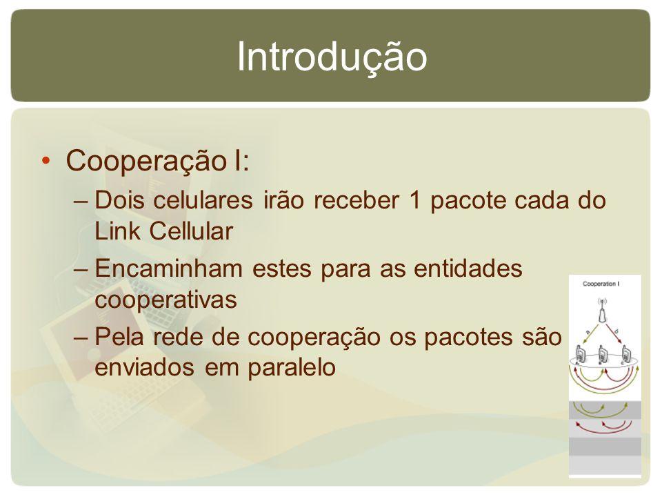 Introdução Cooperação I: –Dois celulares irão receber 1 pacote cada do Link Cellular –Encaminham estes para as entidades cooperativas –Pela rede de co