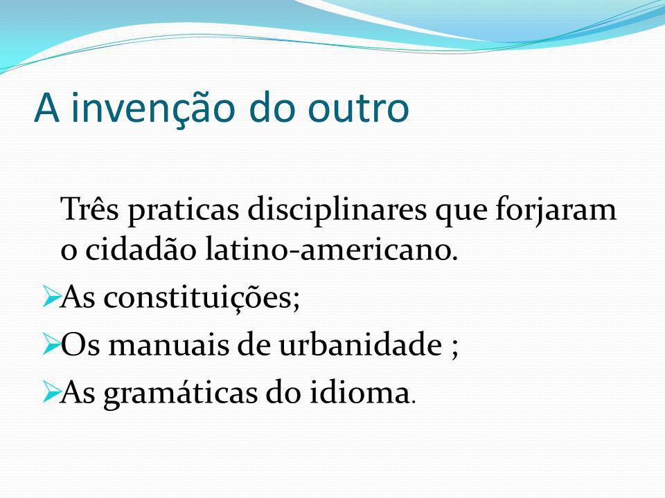 A invenção do outro Três praticas disciplinares que forjaram o cidadão latino-americano.
