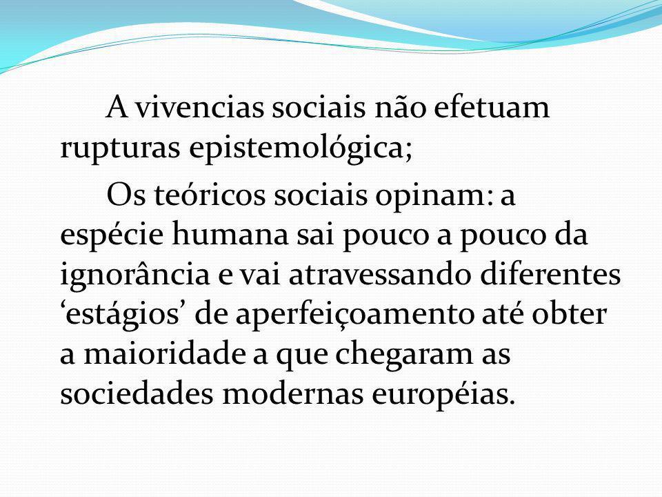 A vivencias sociais não efetuam rupturas epistemológica; Os teóricos sociais opinam: a espécie humana sai pouco a pouco da ignorância e vai atravessando diferentes estágios de aperfeiçoamento até obter a maioridade a que chegaram as sociedades modernas européias.