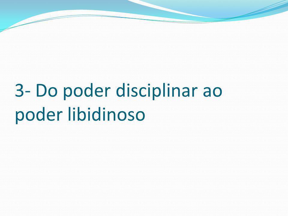3- Do poder disciplinar ao poder libidinoso
