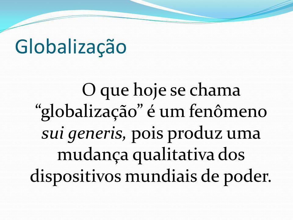 Globalização O que hoje se chama globalização é um fenômeno sui generis, pois produz uma mudança qualitativa dos dispositivos mundiais de poder.