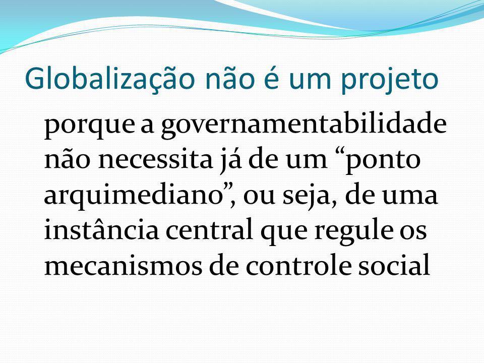 Globalização não é um projeto porque a governamentabilidade não necessita já de um ponto arquimediano, ou seja, de uma instância central que regule os mecanismos de controle social