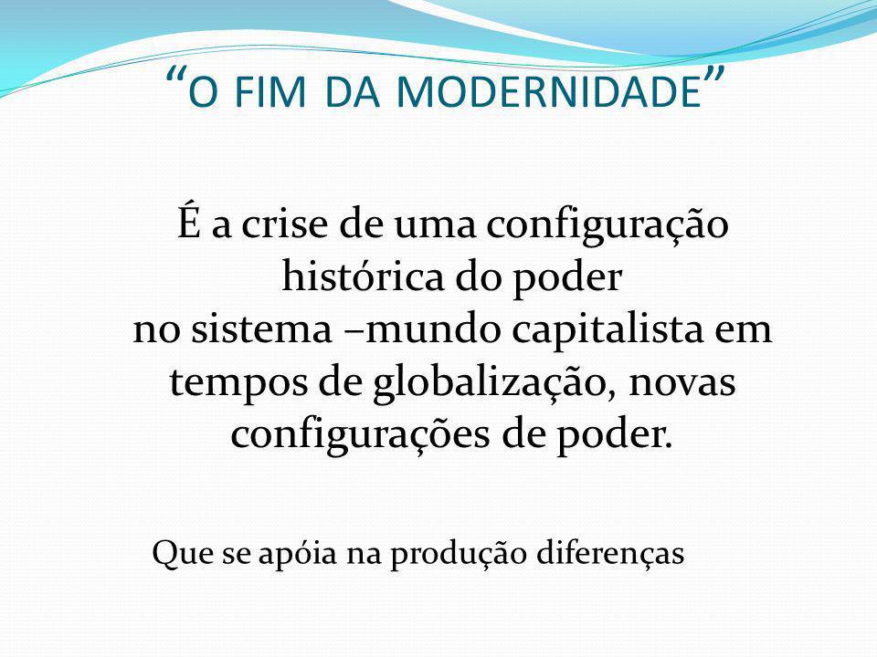 O FIM DA MODERNIDADE É a crise de uma configuração histórica do poder no sistema –mundo capitalista em tempos de globalização, novas configurações de poder.
