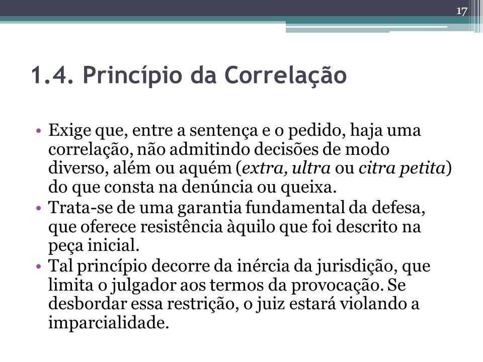 1.4. Princípio da Correlação Exige que, entre a sentença e o pedido, haja uma correlação, não admitindo decisões de modo diverso, além ou aquém (extra