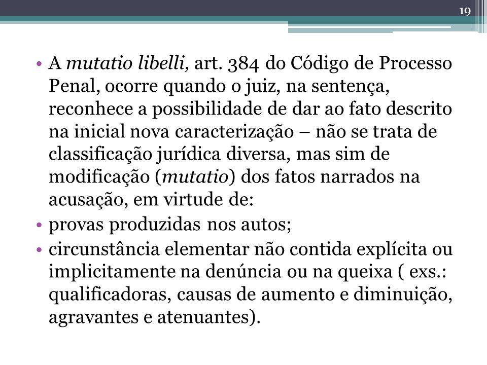 A mutatio libelli, art. 384 do Código de Processo Penal, ocorre quando o juiz, na sentença, reconhece a possibilidade de dar ao fato descrito na inici