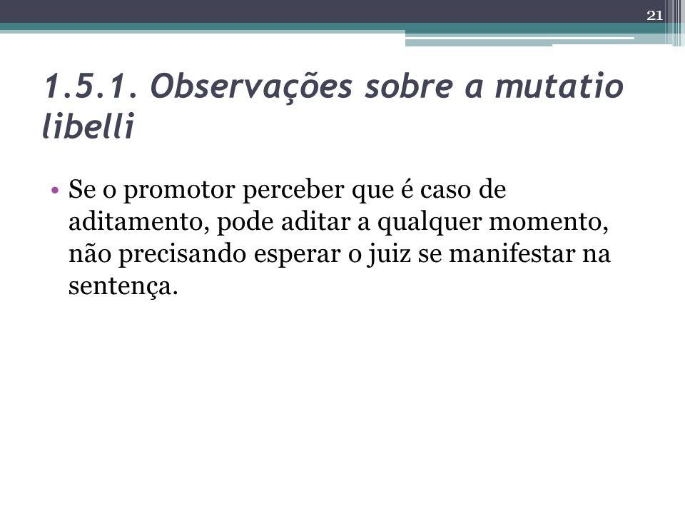 1.5.1. Observações sobre a mutatio libelli Se o promotor perceber que é caso de aditamento, pode aditar a qualquer momento, não precisando esperar o j
