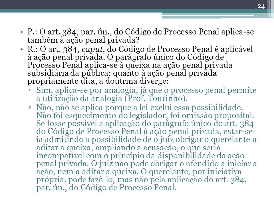 P.: O art. 384, par. ún., do Código de Processo Penal aplica-se também à ação penal privada? R.: O art. 384, caput, do Código de Processo Penal é apli