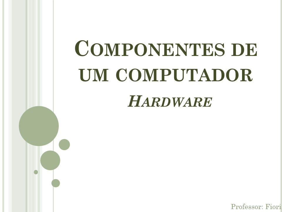 C OMPONENTES DE UM COMPUTADOR Professor: Fiori H ARDWARE