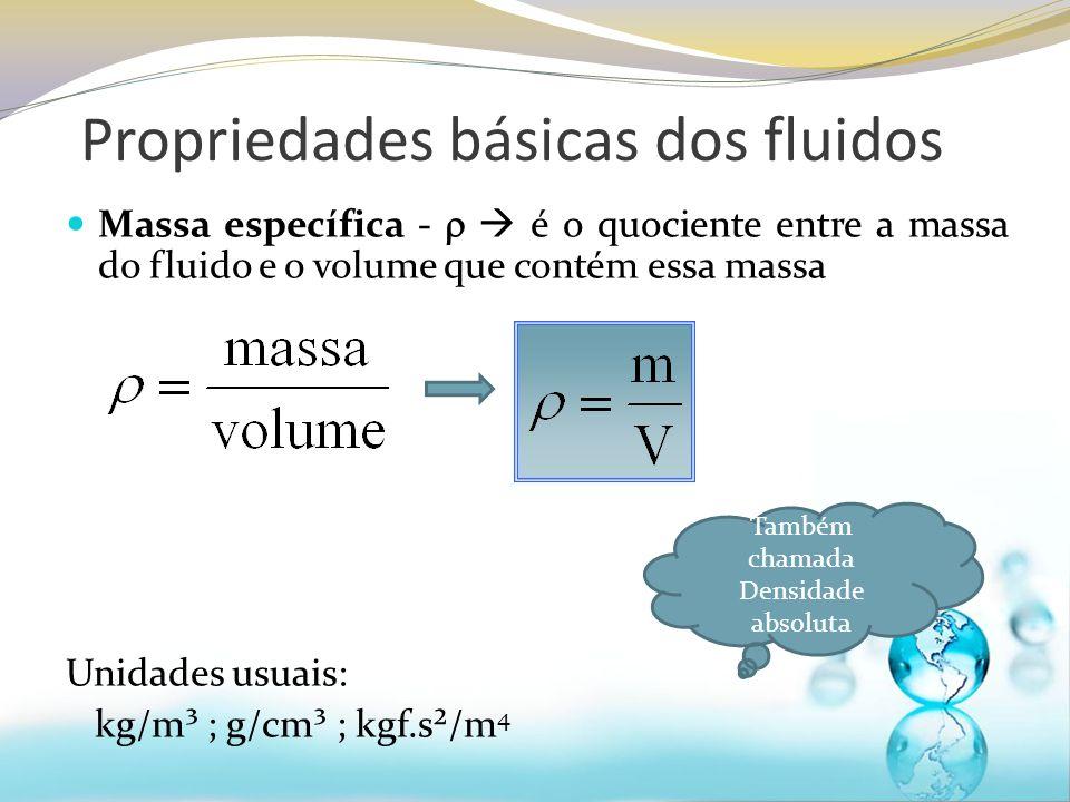 Propriedades básicas dos fluidos Massa específica - é o quociente entre a massa do fluido e o volume que contém essa massa Unidades usuais: kg/m³ ; g/cm³ ; kgf.s²/m 4 Também chamada Densidade absoluta