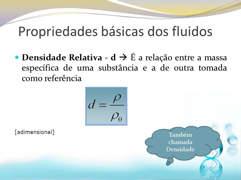 Densidade Relativa - d É a relação entre a massa específica de uma substância e a de outra tomada como referência [adimensional] Também chamada Densidade Propriedades básicas dos fluidos