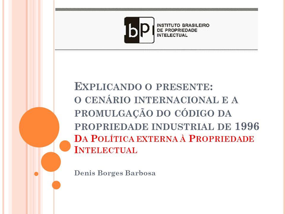 E XPLICANDO O PRESENTE : O CENÁRIO INTERNACIONAL E A PROMULGAÇÃO DO CÓDIGO DA PROPRIEDADE INDUSTRIAL DE 1996 D A P OLÍTICA EXTERNA À P ROPRIEDADE I NTELECTUAL Denis Borges Barbosa