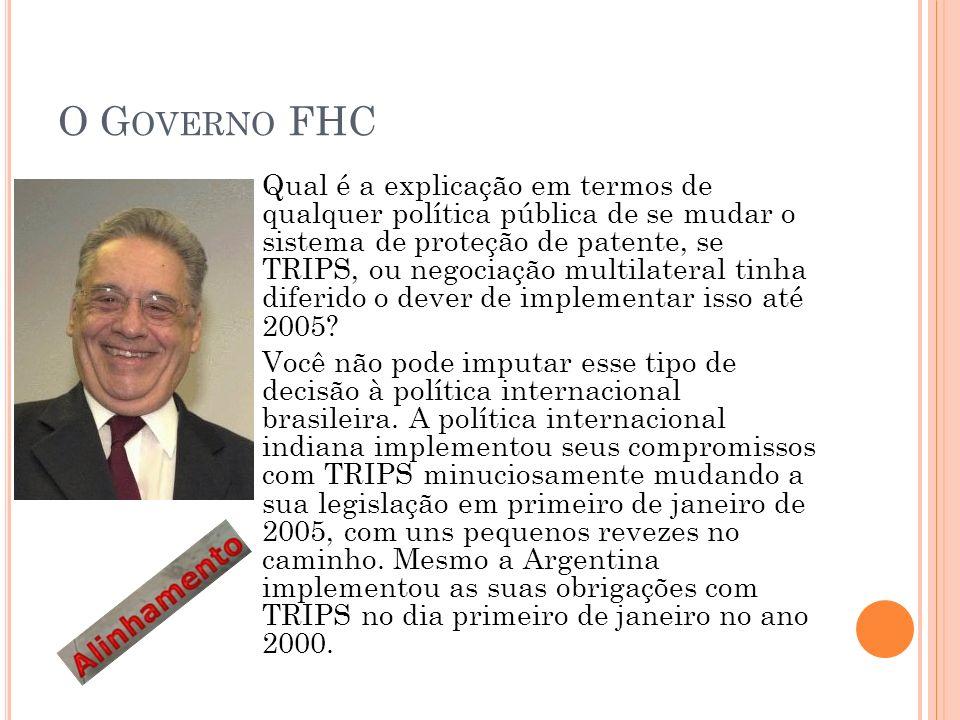 O G OVERNO FHC Qual é a explicação em termos de qualquer política pública de se mudar o sistema de proteção de patente, se TRIPS, ou negociação multilateral tinha diferido o dever de implementar isso até 2005.