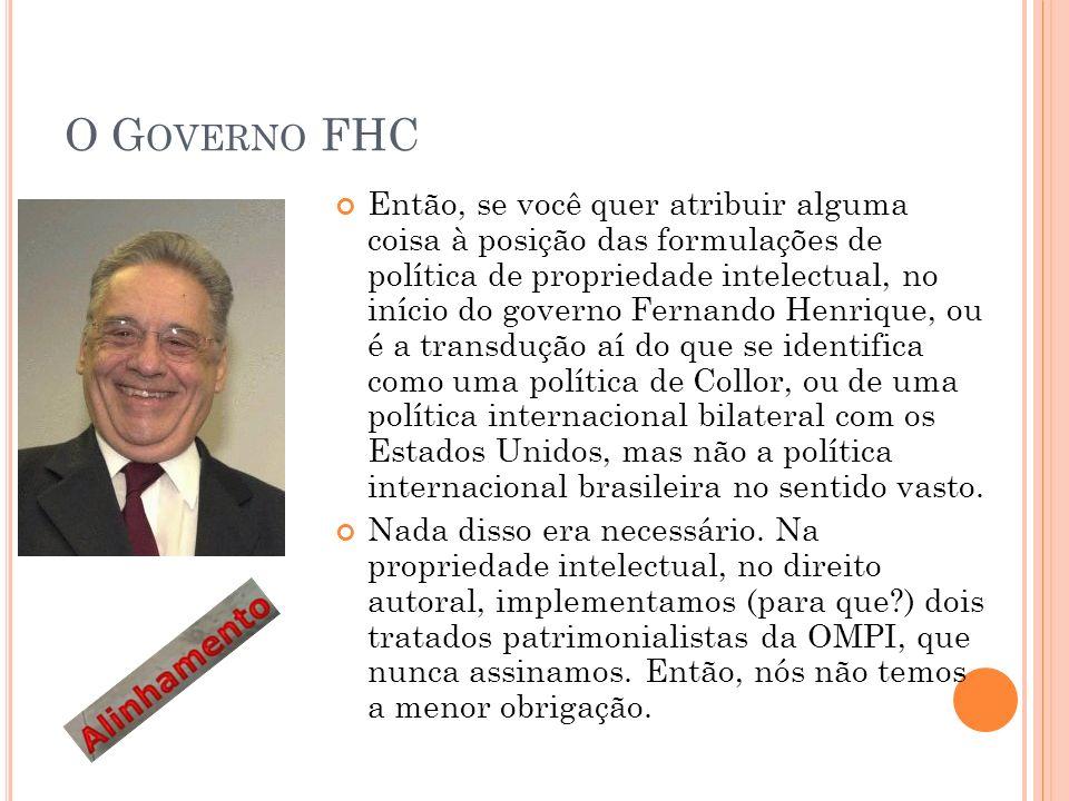 O G OVERNO FHC Então, se você quer atribuir alguma coisa à posição das formulações de política de propriedade intelectual, no início do governo Fernando Henrique, ou é a transdução aí do que se identifica como uma política de Collor, ou de uma política internacional bilateral com os Estados Unidos, mas não a política internacional brasileira no sentido vasto.