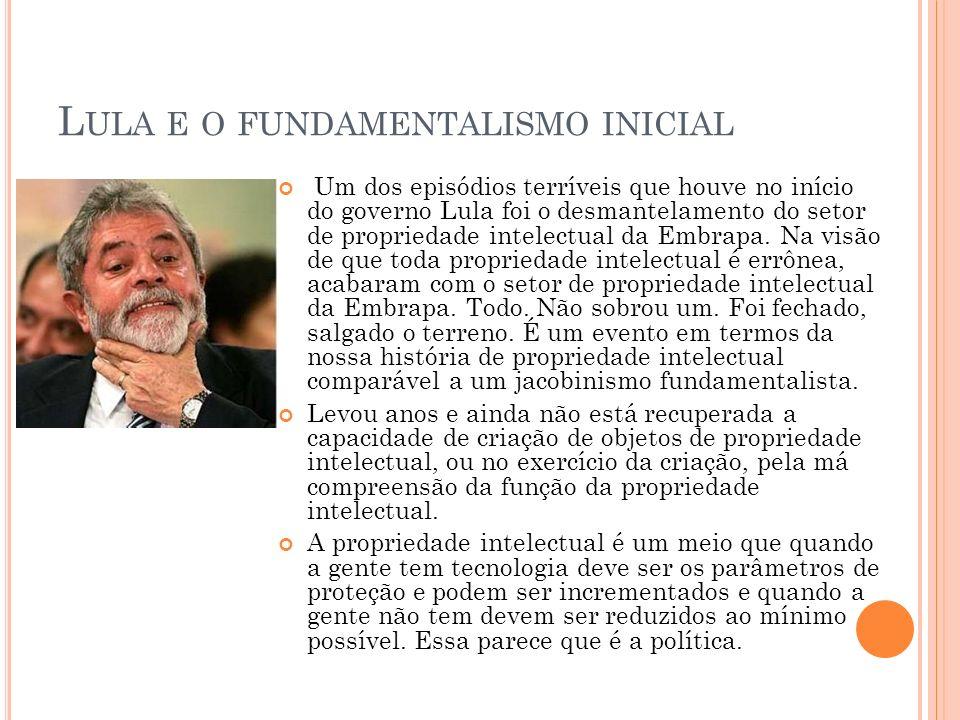 L ULA E O FUNDAMENTALISMO INICIAL Um dos episódios terríveis que houve no início do governo Lula foi o desmantelamento do setor de propriedade intelectual da Embrapa.
