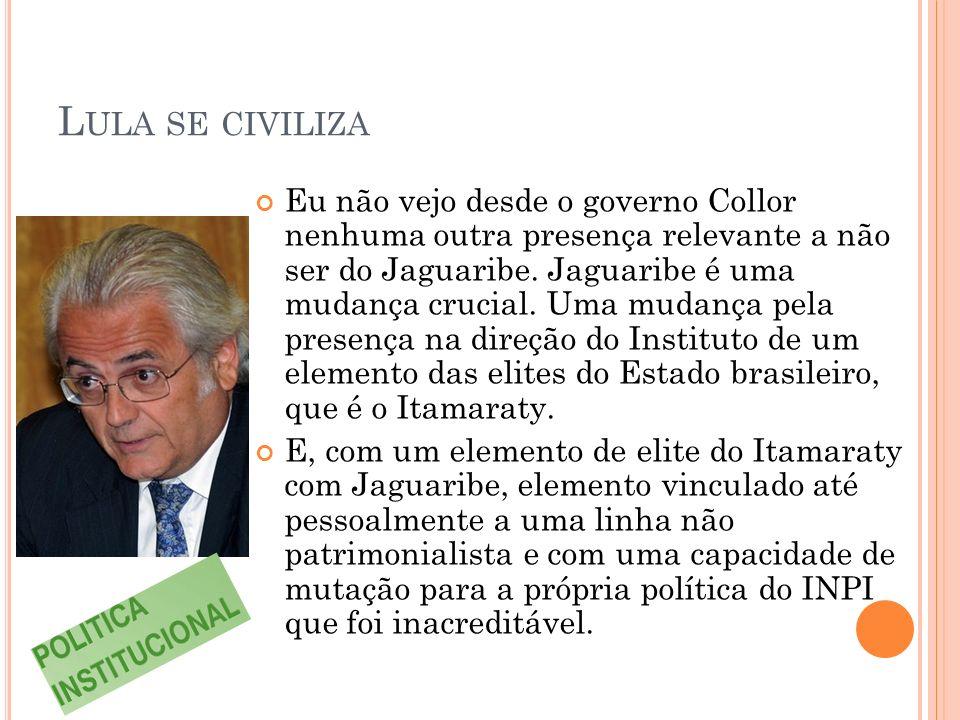 L ULA SE CIVILIZA Eu não vejo desde o governo Collor nenhuma outra presença relevante a não ser do Jaguaribe.