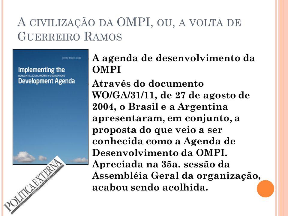 A CIVILIZAÇÃO DA OMPI, OU, A VOLTA DE G UERREIRO R AMOS A agenda de desenvolvimento da OMPI Através do documento WO/GA/31/11, de 27 de agosto de 2004, o Brasil e a Argentina apresentaram, em conjunto, a proposta do que veio a ser conhecida como a Agenda de Desenvolvimento da OMPI.