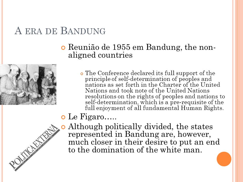 A ERA DE B ANDUNG Reunião de 1955 em Bandung, the non- aligned countries The Conference declared its full support of the principle of self-determination of peoples and nations as set forth in the Charter of the United Nations and took note of the United Nations resolutions on the rights of peoples and nations to self-determination, which is a pre-requisite of the full enjoyment of all fundamental Human Rights.
